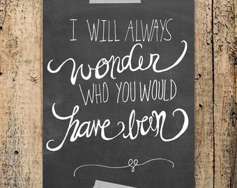 I will always wonder who you would have been -- INSTANT DOWNLOAD 8x10 Hand Lettered Print