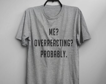 Me overreacting probably Funny Tshirt Tumblr Tee Shirts for teens with sayings Graphic Tee Womens TShirts