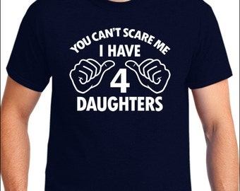 Funny Shirt You can't Scare Me I Have 4 Daughters T-Shirt Four Dad Mom Gift Fathers Day Mothers Day Men's Unisex Women's Ladies Tshirt