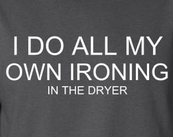 I do all my own ironing in the dryer, funny t-shirt, funny men's shirt