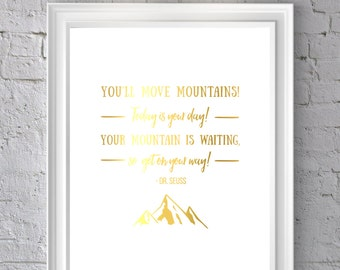 You'll move mountains, Today is your day, Your mountain is waiting so get on your way, Dr. Seuss, Gold foil inspirational print, Gold print.