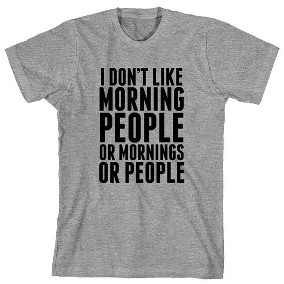I Don't Like Morning People Or Mornings Or People Shirt- hate everyone, people suck - ID: 1127