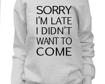 Sorry I'm Late I Didn't Want To Come. Womens Off shoulder Slouchy. Oversized Sweatshirt.