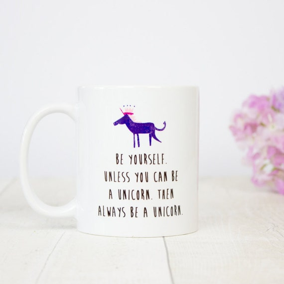 Be yourself unless you can be a unicorn mug - be yourself! Unicorn mug.