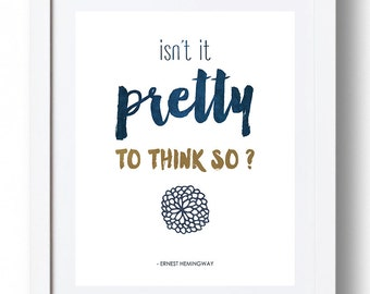 "Ernest Hemingway Print - ""Isn't it pretty to think so?"" *INSTANT DOWNLOAD*"