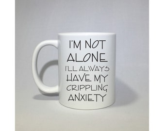 I'm not alone, I'll always have my crippling anxiety coffee mug, coffee cup  Perfect Valentine's day gift!