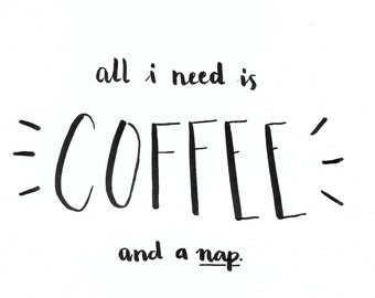 All I need is COFFEE, and a nap PRINT