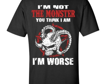 I'm not the monster you think I am. I'm worse T-Shirt