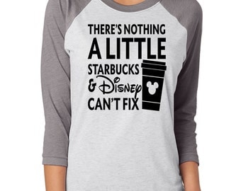 There's Nothing A Little Starbucks and Disney Can't Fix Shirt,Trebled 3/4 Sleeve Raglan Tees, H Gray ,Mom Shirt, fashion funny. Mickey Shirt