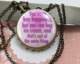 NECKLACE- You can't buy happiness, but you can buy ice cream, and that's sort of the same thing bottle cap necklace
