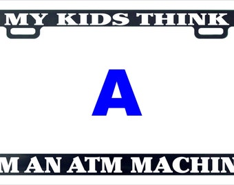 My kids think I'm a atm machine funny license plate frame