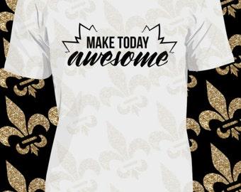 Custom T-Shirt, Make Today Awesome, Custom Vinyl Shirt, Custom Woman Shirt, Custom Man Shirt