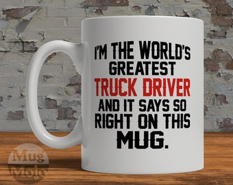 Funny Trucker Mug - I'm The World's Greatest Truck Driver And It Says So Right On This Mug - Gift for Truck Drivers
