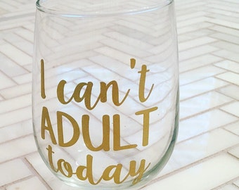 I Can't Adult Today - Custom Stemless Wine Glass - I Can't Even - Funny Wine Glass - Gift for Friend - Gift for College Student - Wine Gift