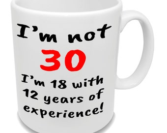 I'm Not 30 I'm 18 With 12 Years Of Experience * With Your Age * Birthday Gift Mug * Funny Coffee Cup *