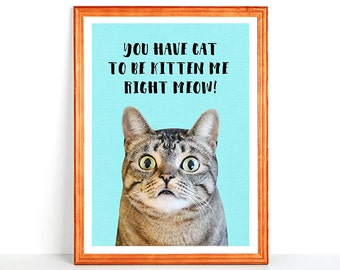 Funny Printable - You have CAT to be KITTEN me right MEOW - Printed Wall Art Lol Cat Hilarious Kitty Digital Instant Download 8x10 11x14 4x6