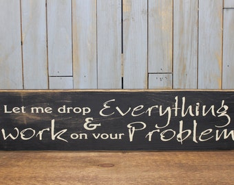 """Wooden Sign """"Let me drop everything and work on your problem"""""""