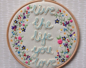 "Live the life you love, 6"" embroidery hoop, hand embroidered flowers, love life,"