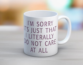 I'm Sorry It's Just That I Literally Do Not Care At All // 11 oz or 15 oz Coffee Mug