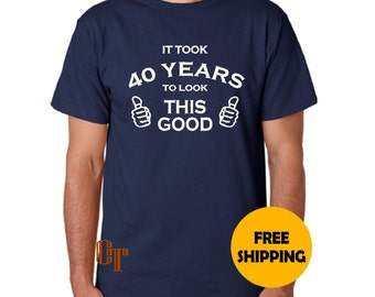 40th Birthday Gift for Man Custom T-Shirt It Took 40 years to Look This Good S M L XL 2XL 3XL Funny Gag Gift Present Idea Dad Father Tee