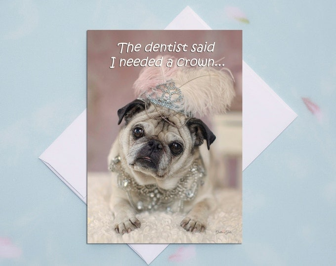 5x7 ALL OCCASION CARD Dentist Said I Needed a Crown Funny Pug Card by Pugs and Kisses