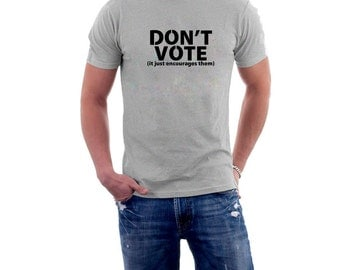 Don't Vote (it just encourages them) T-shirt. Election Tee Political Voting Tee