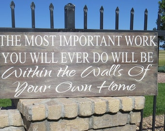 The Most Important Work You Will Ever Do Will Be Within The Walls Of Your Own Home~Family Quote~Family Wall Decor~Inspirational Family Sign