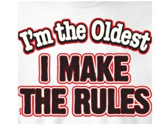 tee shirts: Im the oldest, I make The Rules.