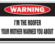 I'm The Roofer Warning Sign House Mother Shingles Gag
