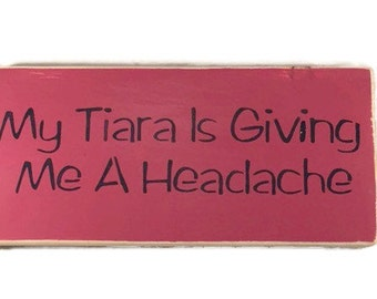 My Tiara Is Giving Me A Headache - Princess Wood Sign - Girls Room Decor - Princess Nursery Decor - Little Girls Gifts - Custom Wood Signs