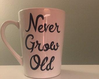 Never Grow Old Mug // Custom Mug //