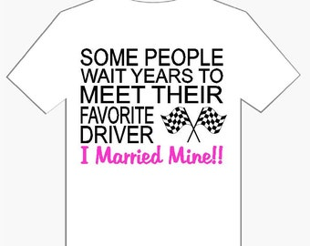 Some People Wait Years To Meet Their Favorite Driver I Married Mine With Checkered Flag Shirt