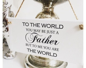 To The World You May Just Be A Father, To Me You Are The World Plaque Sign