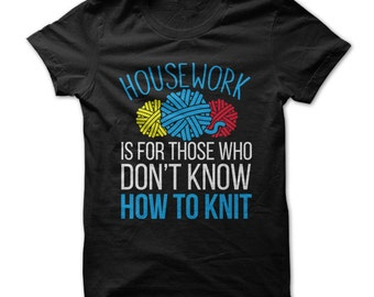 Housework Is For Those Who Don't Knit -  Funny T-Shirt - Knitting - Made on Demand