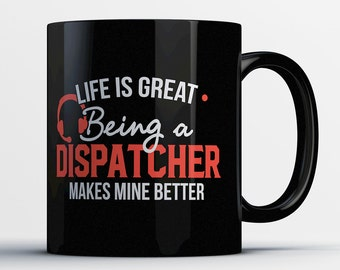 Best Dispatcher Mug - Life Is Great, Being A Dispatcher Makes Mine Better - Awesome Dispatcher Coffee Mug