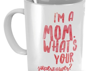 Mom Mugs - I'm A Mom. What's Your Superpower? - Funny Coffee Mugs