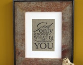 GOD only KNOWS what I'd be WITHOUT you - burlap art print