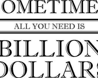 Sometimes All You Need is A BILLION DOLLARS Cool Graphic on Totally Cotton Shirt