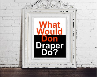 Mad Men Don Draper DIGITAL DOWNLOAD What Would Don Draper Do? Quote funny poster, life quote, print art, typography tv show television