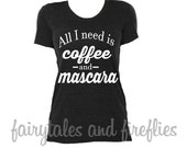 Coffee Shirt - Coffee & Mascara Shirt - All I Need Is Coffee Shirt - Mom Shirt - Funny Shirt - Women's Shirt - Coffee Addict - Humor