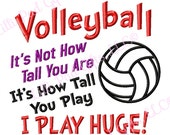 Volleyball-Its Not How Tall You Are Its How Tall You Play I PLAY HUGE - Applique - Machine Embroidery Design - 14 sizes