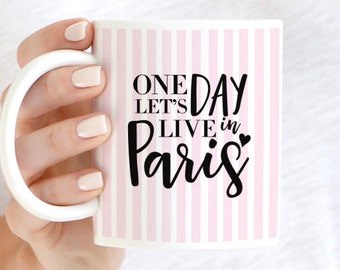One Day Let's Live in Paris, Paris Mug, Paris Coffee Mug, I Love Paris, Paris is Always a Good Idea, Paris Gift, Coffee Lover Mug,