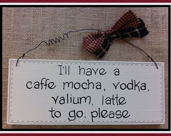 """Humorous Wooden Sign. We all need this!! """" I'll have a cafe mocha, vodka, valium, latte to go, please"""""""