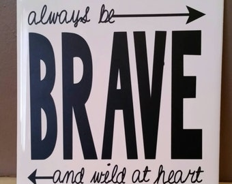 Always be brave and wild at heart. 6x6 tile sign