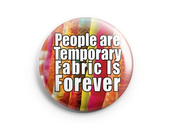 People are Temporary Fabric is Forever, Pinback Button, Badge, Pin, Funny Button, Crafting Humor