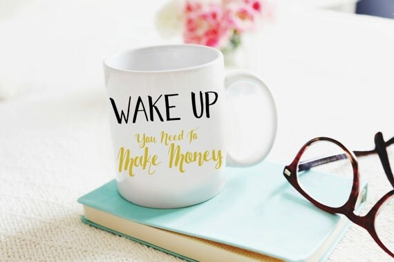 Wake Up Mug, Etsy Mug, Make Money Mug, Cash Mug, Inspirational Mug, Fun Mug, Cha Ching Mug, Wake Up You Need To Make Money Mug, Working Mug