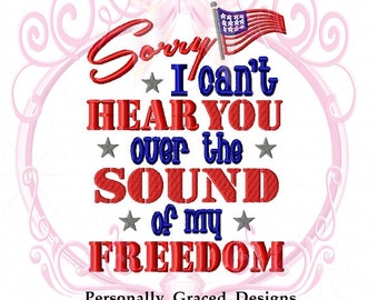 Sorry I Can't Hear you Over the Sound of my Freedom Military Custom Machine Embroidery Design, 5x7, July 4th, Patriotic Embroidery, Download