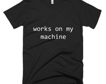 Works on my machine, geek tshirt, programmer gift, coder tshirt, nerd tshirt, geeky tee, geeky gift, programming tshirt, geeky gifts