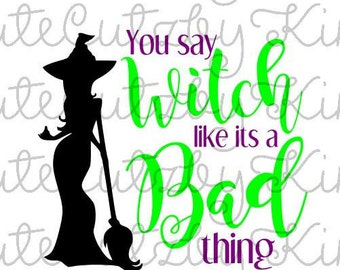 You say witch like its a bad thing Halloween SVG, DXF, JPG