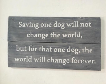 Saving one dog will not change the world, but for that one dog, the world will change forever - wood sign, rustic sign, rustic wall decor,